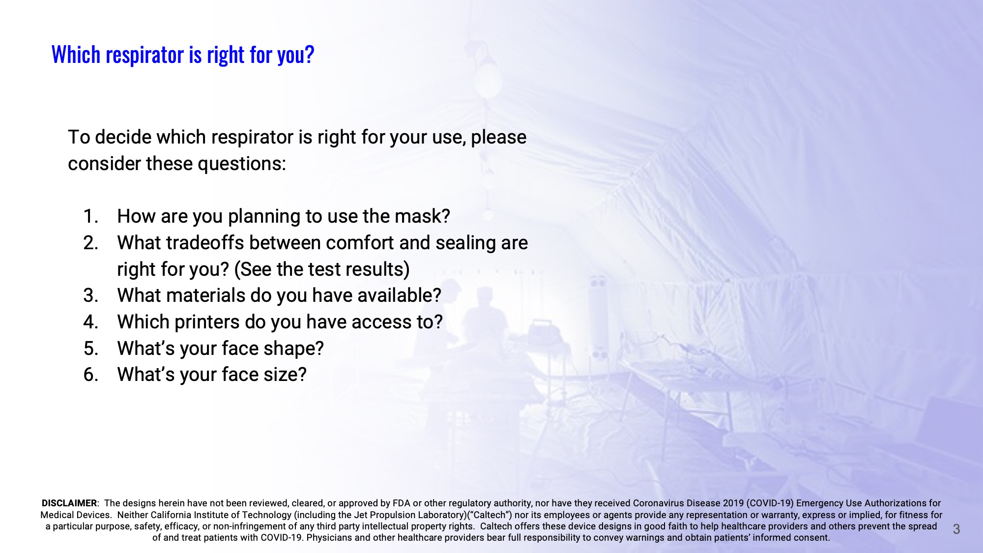 Slide 3: To decide which respirator is right for your use, please consider these questions: 1-How are you planning to use the mask? 2-What tradeoffs between comfort and sealing are right for you? (See the test results) 3-What materials do you have available? 4-Which printers do you have access to? 5-What's your face shape? 6-What's your face size?