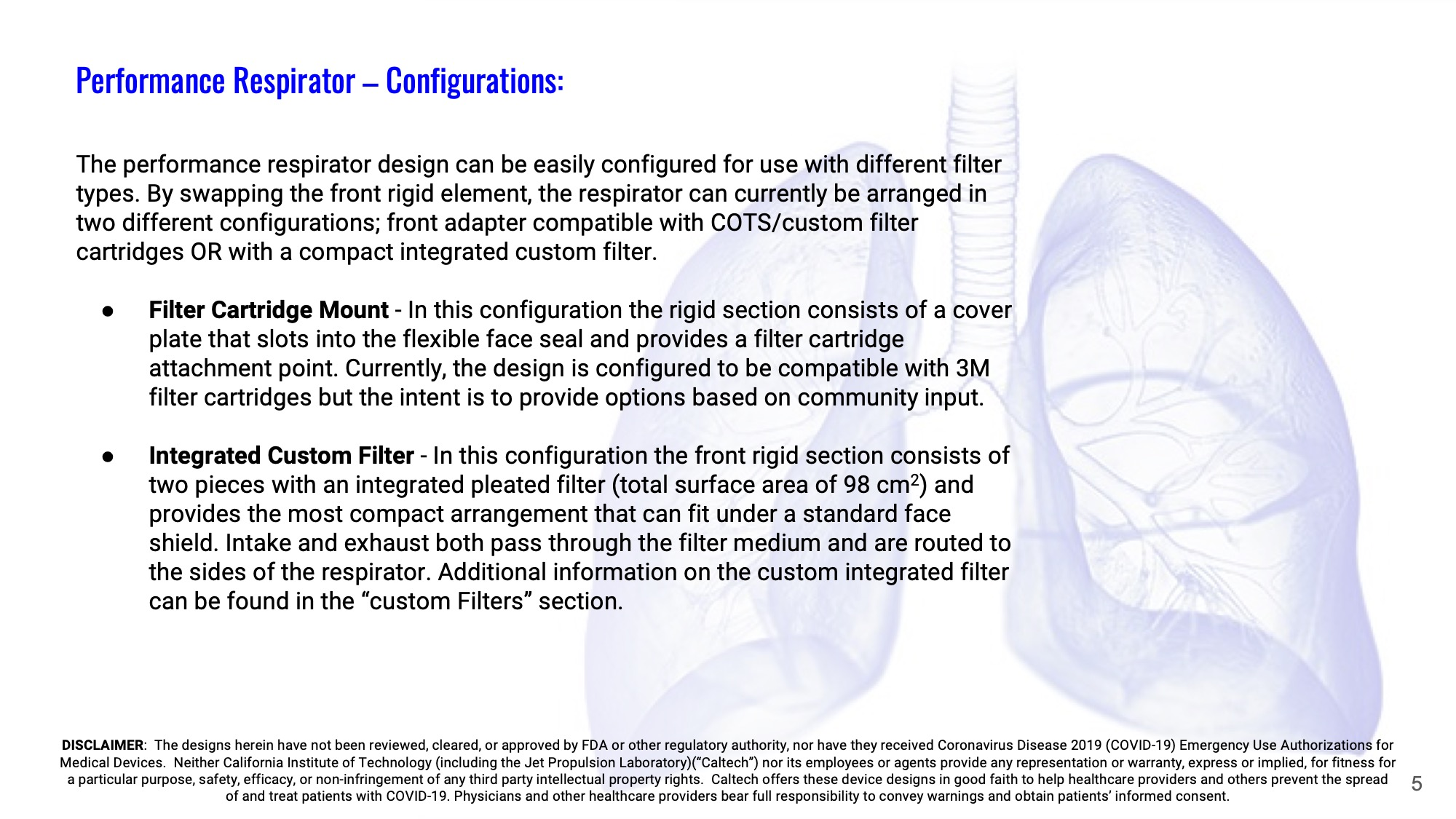 "Slide 5: Performance Respirator – Configurations: The performance respirator design can be easily configured for use with different filter types. By swapping the front rigid element, the respirator can currently be arranged in two different configurations; front adapter compatible with COTS/custom filter cartridges OR with a compact integrated custom filter.  Filter Cartridge Mount - In this configuration the rigid section consists of a cover plate that slots into the flexible face seal and provides a filter cartridge attachment point. Currently, the design is configured to be compatible with 3M filter cartridges but the intent is to provide options based on community input.  Integrated Custom Filter - In this configuration the front rigid section consists of two pieces with an integrated pleated filter (total surface area of 98 cm2) and provides the most compact arrangement that can fit under a standard face shield. Intake and exhaust both pass through the filter medium and are routed to the sides of the respirator. Additional information on the custom integrated filter can be found in the ""custom Filters"" section."