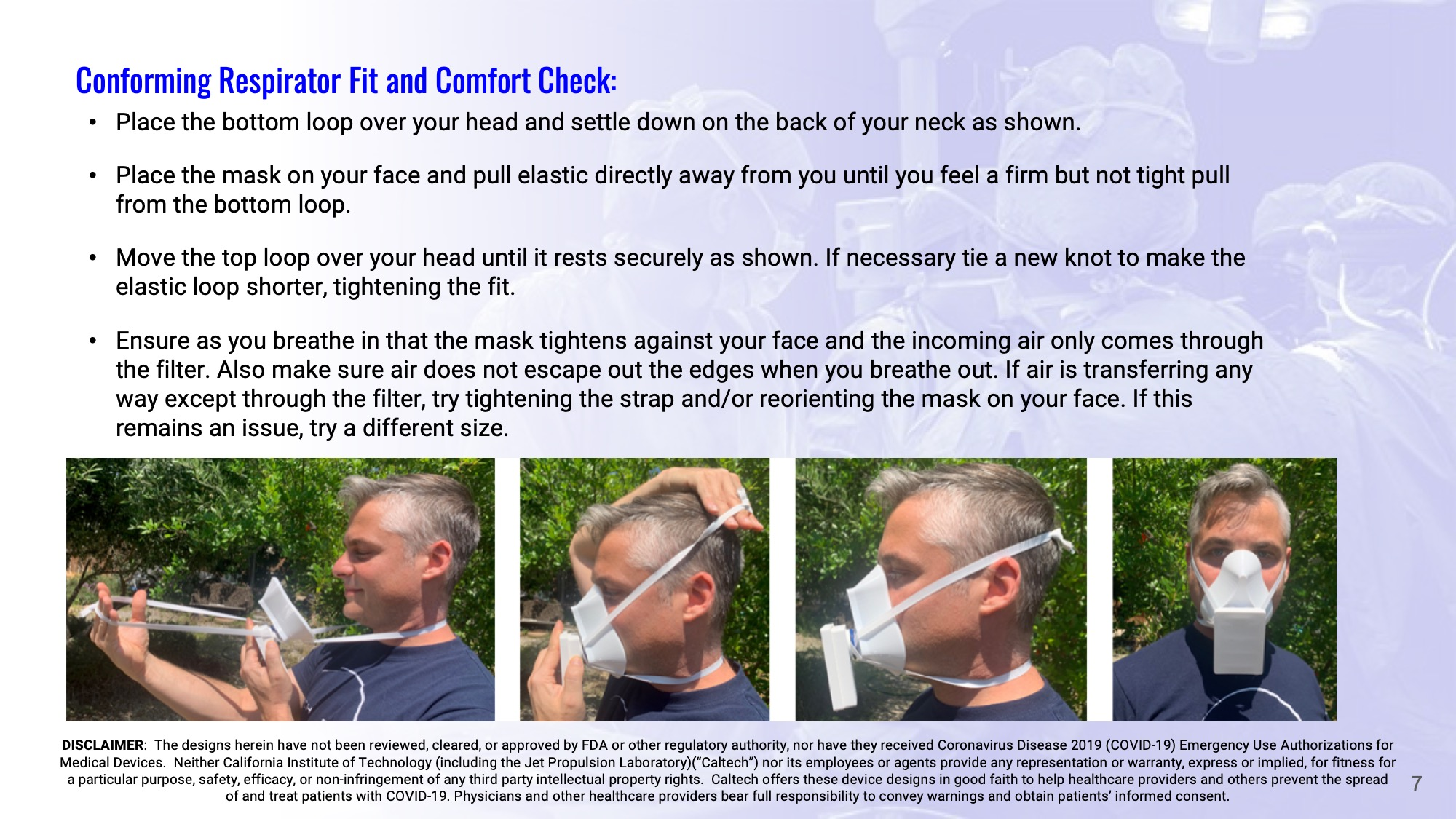 Slide 7: Conforming Respirator Fit and Comfort Check: Place the bottom loop over your head and settle down on the back of your neck as shown.  Place the mask on your face and pull elastic directly away from you until you feel a firm but not tight pull from the bottom loop.  Move the top loop over your head until it rests securely as shown. If necessary tie a new knot to make the elastic loop shorter, tightening the fit.  Ensure as you breathe in that the mask tightens against your face and the incoming air only comes through the filter. Also make sure air does not escape out the edges when you breathe out. If air is transferring any way except through the filter, try tightening the strap and/or reorienting the mask on your face. If this remains an issue, try a different size.