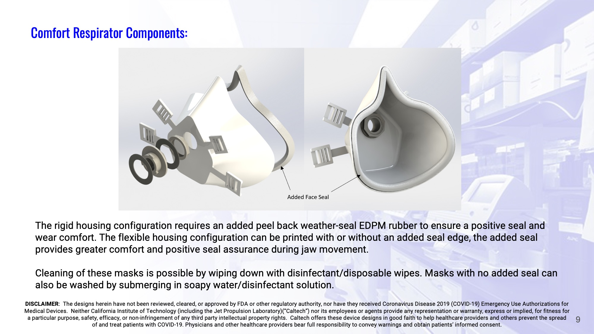 Slide 9: Comfort Respirator – components: The rigid housing configuration requires an added peel back weather-seal EDPM rubber to ensure a positive seal and wear comfort. The flexible housing configuration can be printed with or without an added seal edge, the added seal provides greater comfort and positive seal assurance during jaw movement.  Cleaning of these masks is possible by wiping down with disinfectant/disposable wipes. Masks with no added seal can also be washed by submerging in soapy water/disinfectant solution.